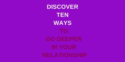 Ten Ways to go Deeper in your relationship